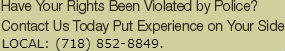 Have Your Rights Been Violated by Police? Contact Us Today Put Experience on Your Side  LOCAL: (718) 852-8849